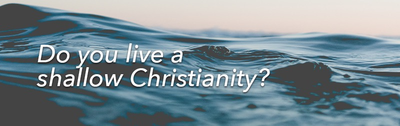 Do you live a shallow Christianity?