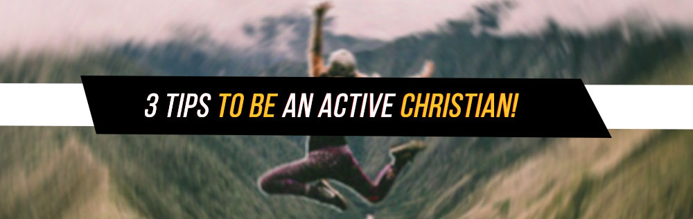 3 Tips to be an active Christian!