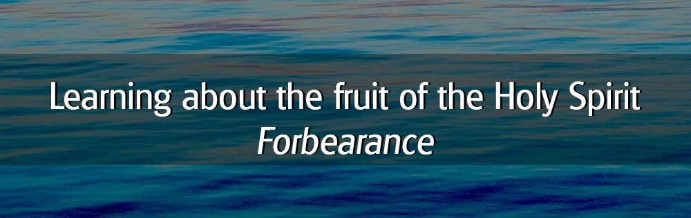 Learning about the fruit of the Holy Spirit: Forbearance