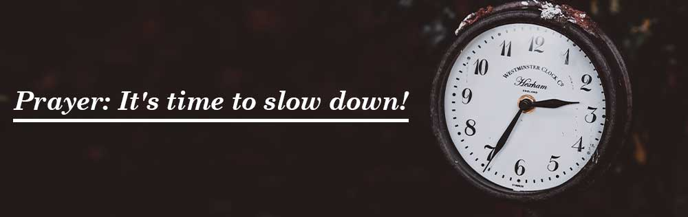 Prayer: It's time to slow down!