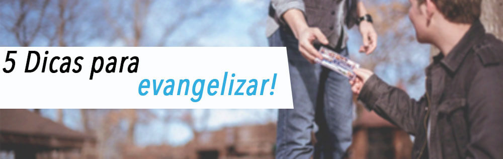 5 Dicas para evangelizar!