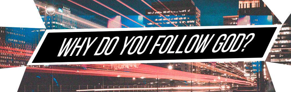 Why do you follow God?