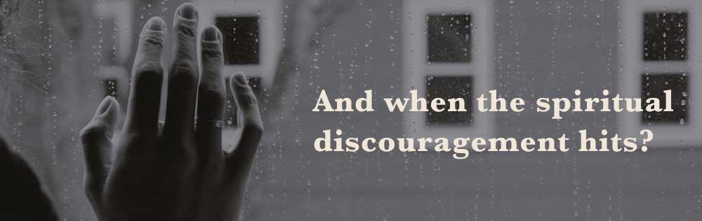 And when the spiritual discouragement hits?