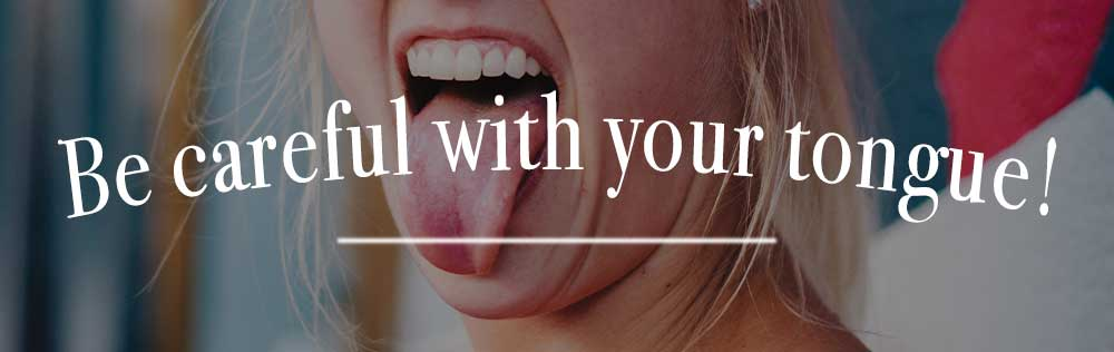 Be careful with your tongue!