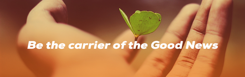 Be the carrier of the Good News