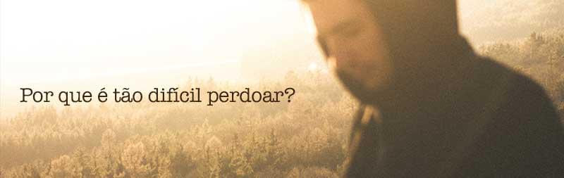 Por que é tão difícil perdoar?