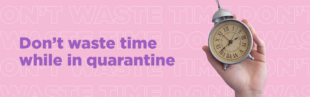 Don't waste time while in quarantine