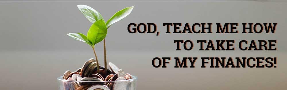 God, teach me to take care of my finances!