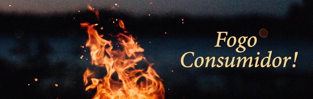 Deus é amor e fogo consumidor! E o que isso significa?