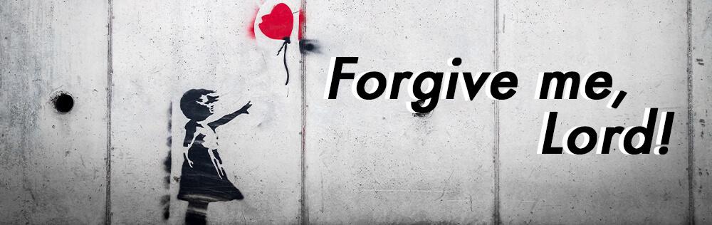 Forgive me, Lord!