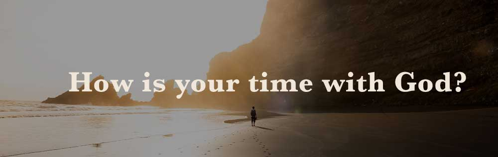 How is your time with God?
