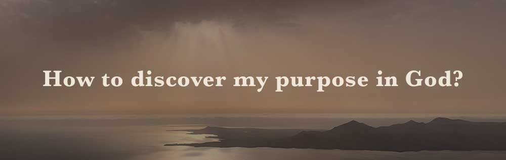 How to discover my purpose in God?
