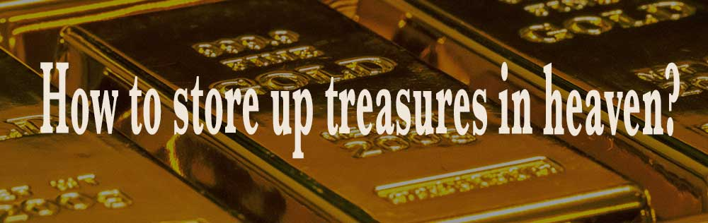 How to store up treasures in heaven?