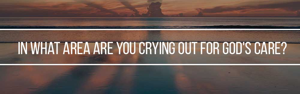 In what area are you crying out for God's care?