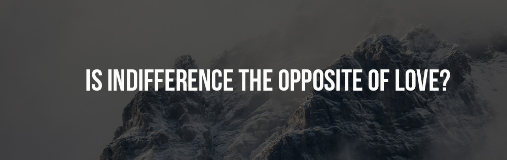 Is indifference the opposite of love?