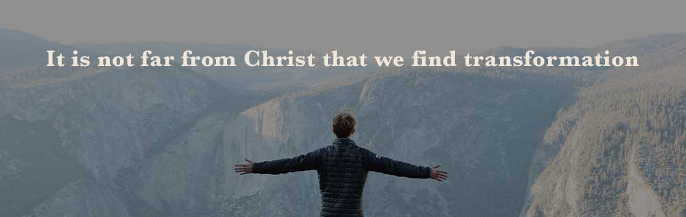 It is not far from Christ that we find transformation