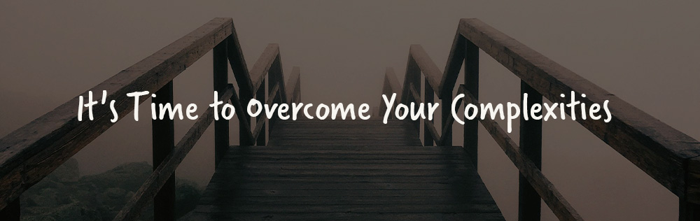 It's Time to Overcome Your Complexities