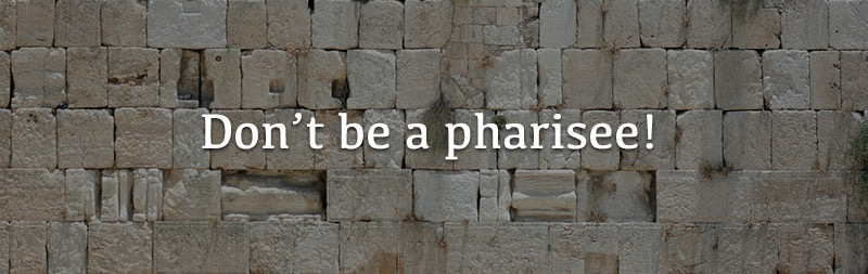 Don't be a pharisee!