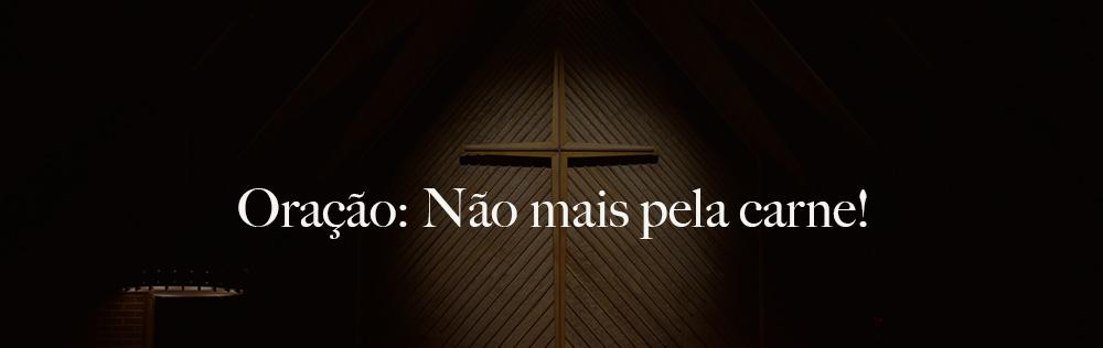 Oração: Não mais pela carne!