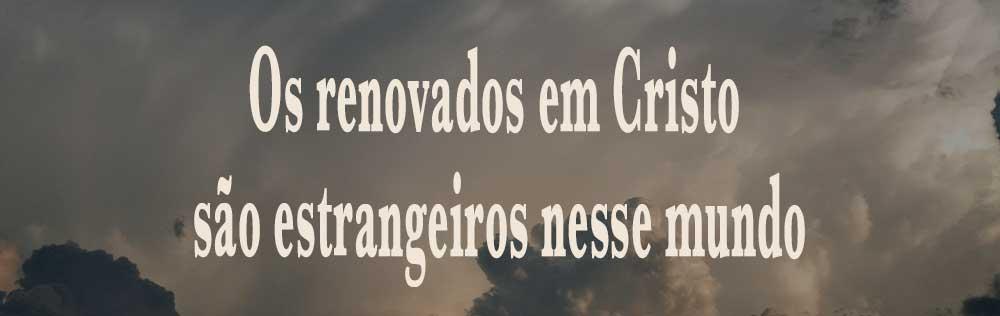 Os renovados em Cristo são estrangeiros nesse mundo