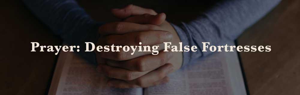 Prayer: Destroying False Fortresses