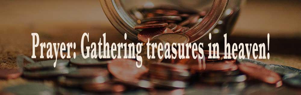 Prayer: Gathering treasures in heaven!