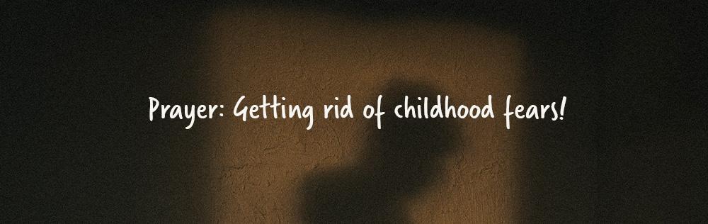 Prayer: Getting rid of childhood fears