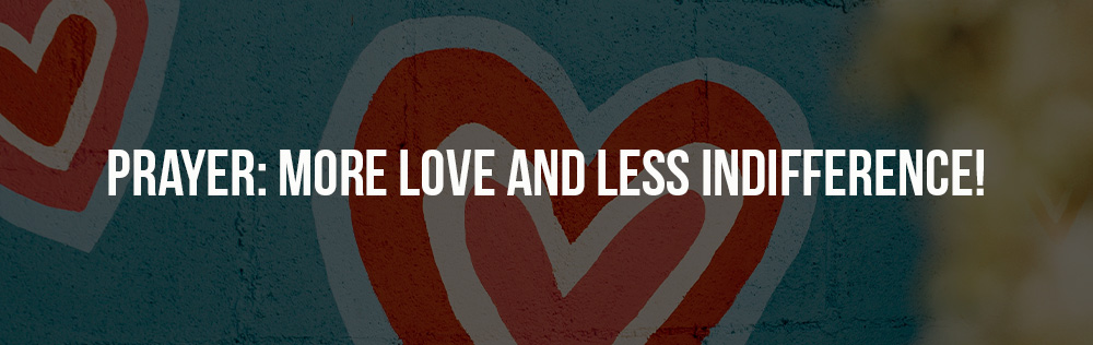 Prayer: More love and less indifference!
