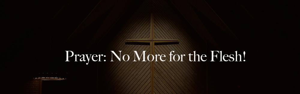 Prayer: No More for the Flesh!