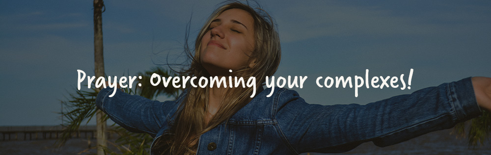 Prayer: Overcoming your complexes!