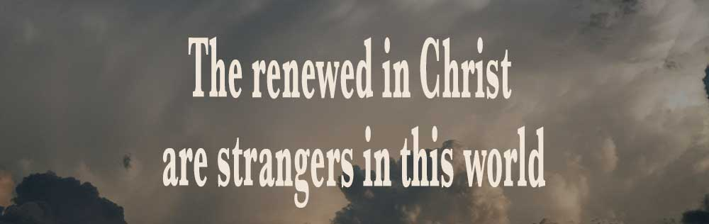 The renewed in Christ are strangers in this world