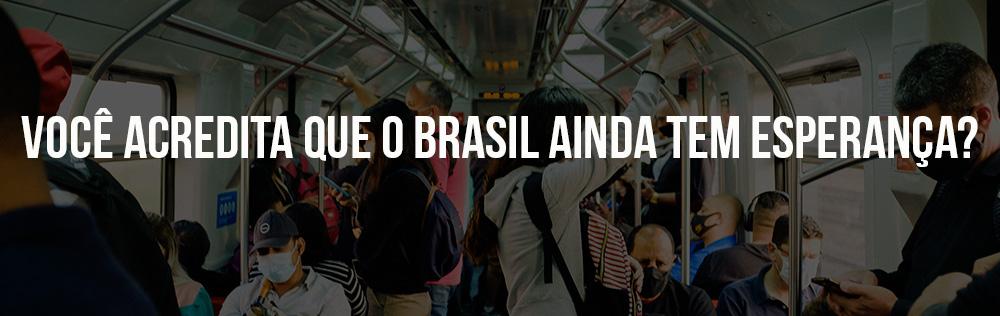 Você acredita que o Brasil ainda tem esperança?
