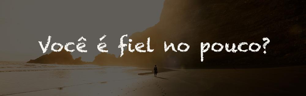 Você é fiel no pouco?