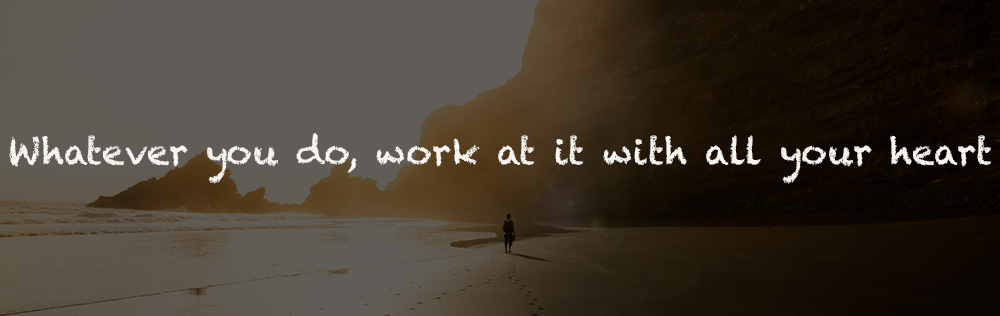 Whatever you do, work at it with all your heart