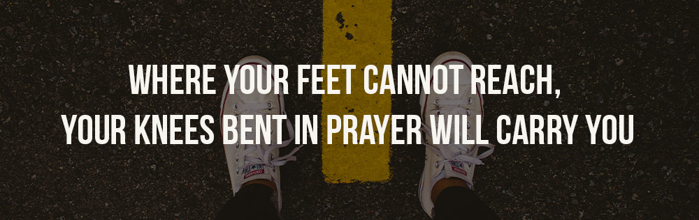 Where your feet cannot reach, your knees bent in prayer will carry you