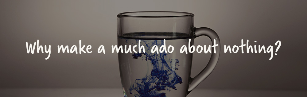 Why make much ado about nothing?