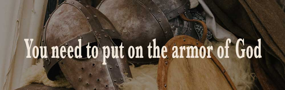 You need to put on the armor of God